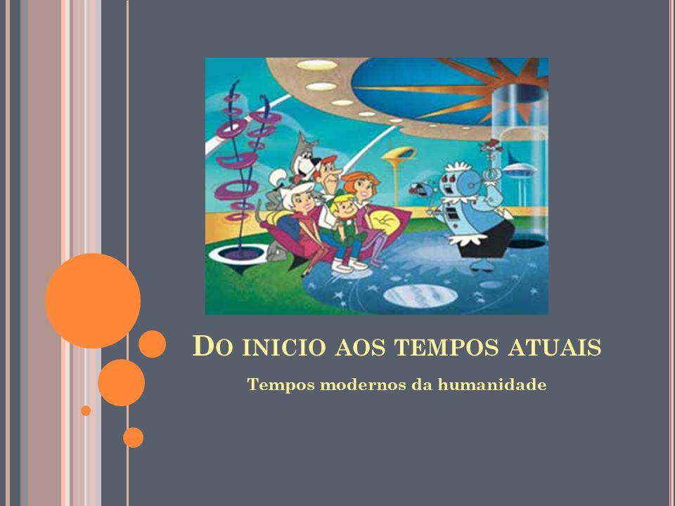 D O INICIO AOS TEMPOS ATUAIS Tempos modernos da humanidade