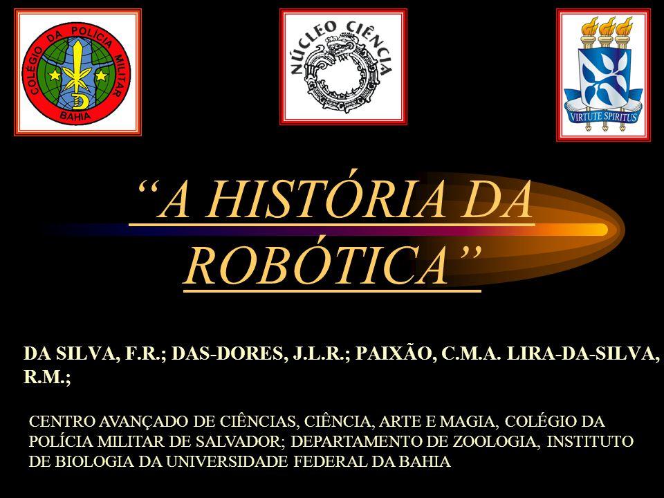 """DA SILVA, F.R.; DAS-DORES, J.L.R.; PAIXÃO, C.M.A. LIRA-DA-SILVA, R.M.; """"A HISTÓRIA DA ROBÓTICA"""" CENTRO AVANÇADO DE CIÊNCIAS, CIÊNCIA, ARTE E MAGIA, CO"""