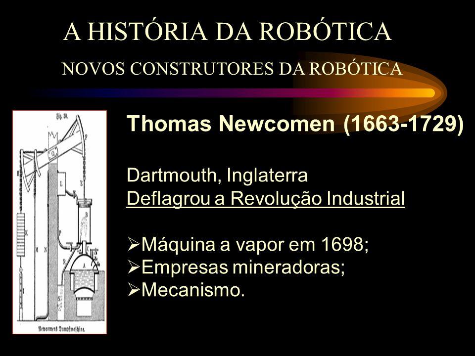 A HISTÓRIA DA ROBÓTICA NOVOS CONSTRUTORES DA ROBÓTICA Thomas Newcomen (1663-1729) Dartmouth, Inglaterra Deflagrou a Revolução Industrial  Máquina a v