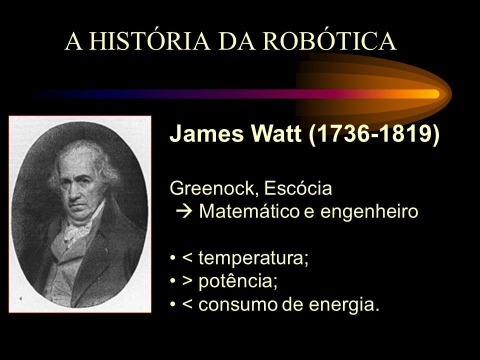 A HISTÓRIA DA ROBÓTICA James Watt (1736-1819) Greenock, Escócia  Matemático e engenheiro < temperatura; > potência; < consumo de energia.