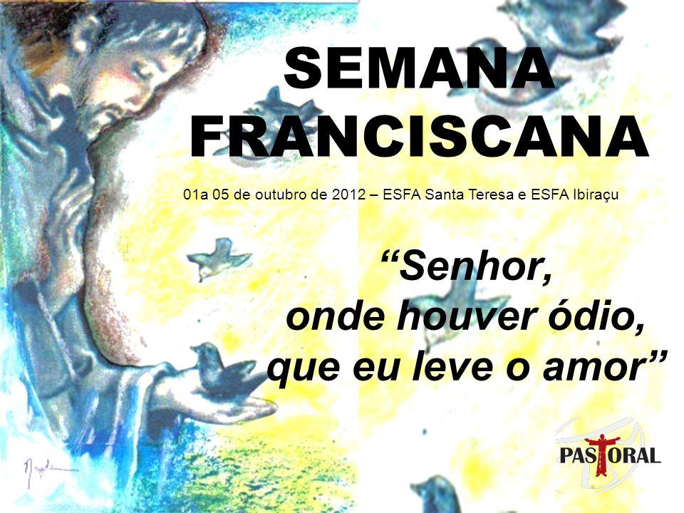SEMANA FRANCISCANA – 01 a 05 de outubro de 2012 Senhor, onde houver ódio, que eu leve o amor TURNOSEGUNDA - 01/10TERÇA - 02/10QUARTA - 03/10QUINTA - 04/10SEXTA - 05/10 Manhã7h - Oração na capela da ESFA – Resp.