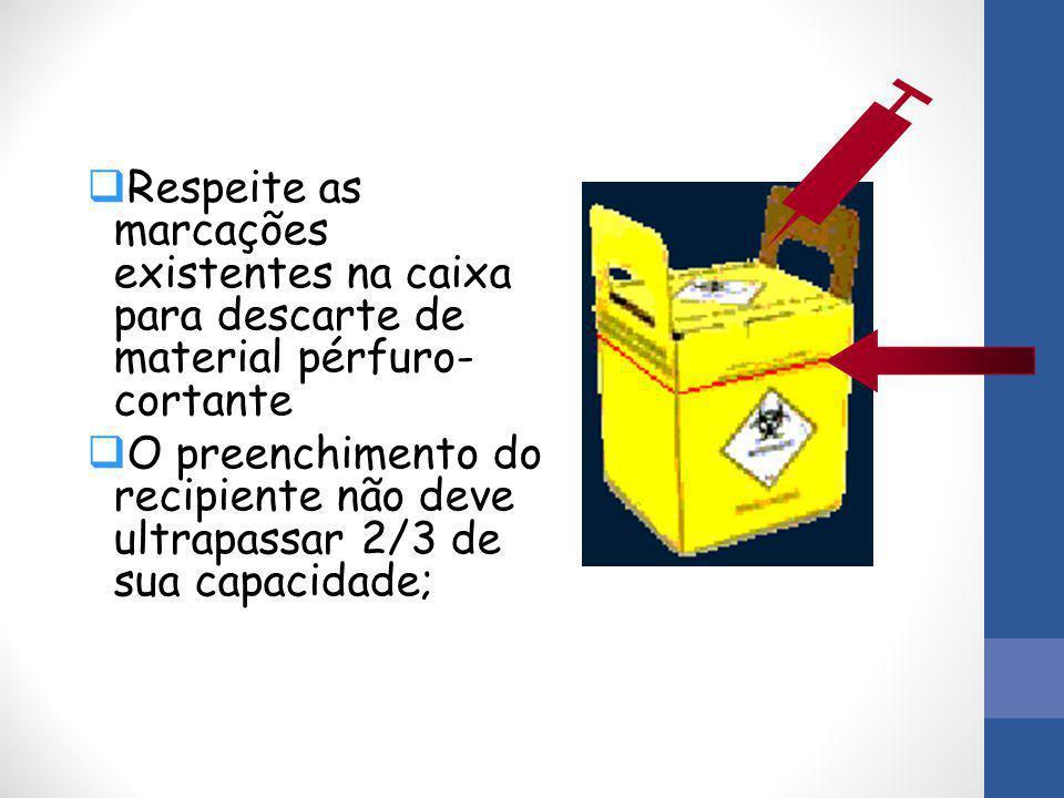  Respeite as marcações existentes na caixa para descarte de material pérfuro- cortante  O preenchimento do recipiente não deve ultrapassar 2/3 de su