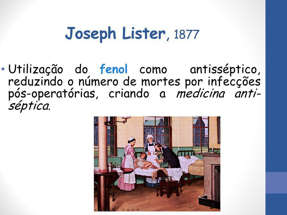 Joseph Lister, 1877 Utilização do fenol como antisséptico, reduzindo o número de mortes por infecções pós-operatórias, criando a medicina anti- séptic