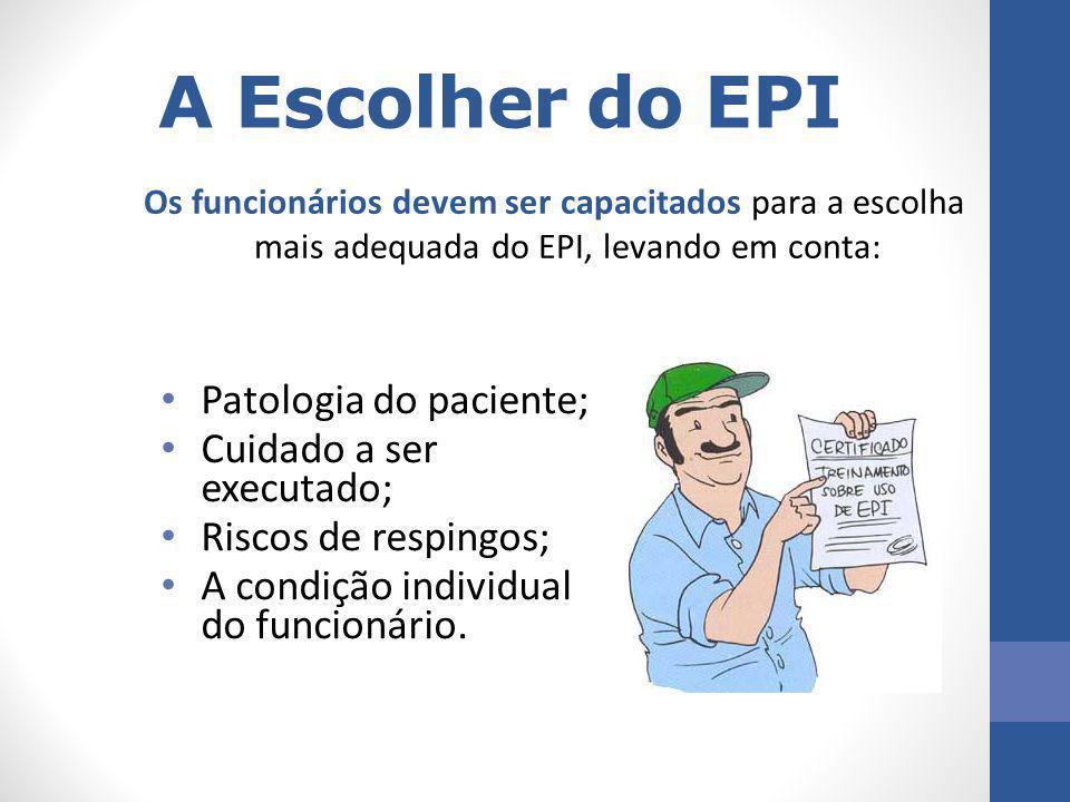 A Escolher do EPI Patologia do paciente; Cuidado a ser executado; Riscos de respingos; A condição individual do funcionário. Os funcionários devem ser