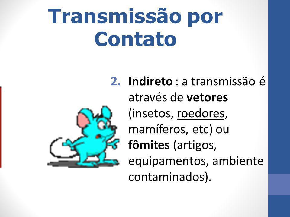 Transmissão por Contato 2.Indireto : a transmissão é através de vetores (insetos, roedores, mamíferos, etc) ou fômites (artigos, equipamentos, ambient