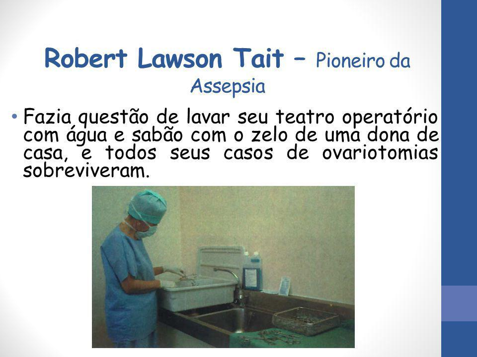 Robert Lawson Tait – Pioneiro da Assepsia Fazia questão de lavar seu teatro operatório com água e sabão com o zelo de uma dona de casa, e todos seus c