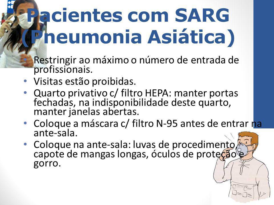 Pacientes com SARG (Pneumonia Asiática) Restringir ao máximo o número de entrada de profissionais. Visitas estão proibidas. Quarto privativo c/ filtro