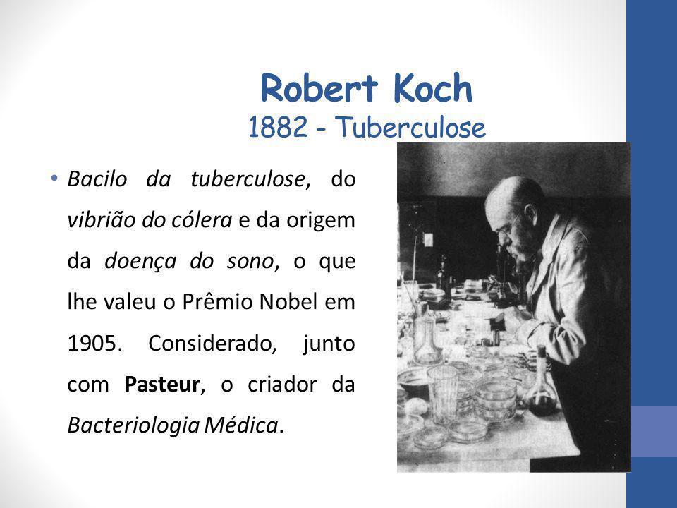Robert Koch 1882 - Tuberculose Bacilo da tuberculose, do vibrião do cólera e da origem da doença do sono, o que lhe valeu o Prêmio Nobel em 1905. Cons