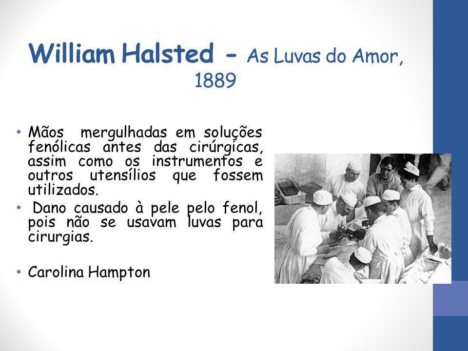 William Halsted - As Luvas do Amor, 1889 Mãos mergulhadas em soluções fenólicas antes das cirúrgicas, assim como os instrumentos e outros utensílios q