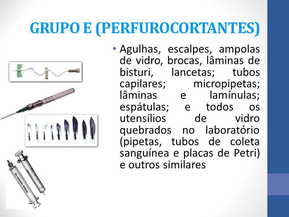 GRUPO E (PERFUROCORTANTES) Agulhas, escalpes, ampolas de vidro, brocas, lâminas de bisturi, lancetas; tubos capilares; micropipetas; lâminas e lamínul