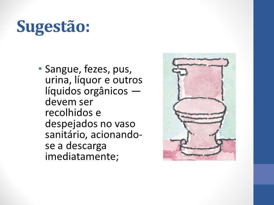 Sugestão: Sangue, fezes, pus, urina, líquor e outros líquidos orgânicos — devem ser recolhidos e despejados no vaso sanitário, acionando- se a descarg
