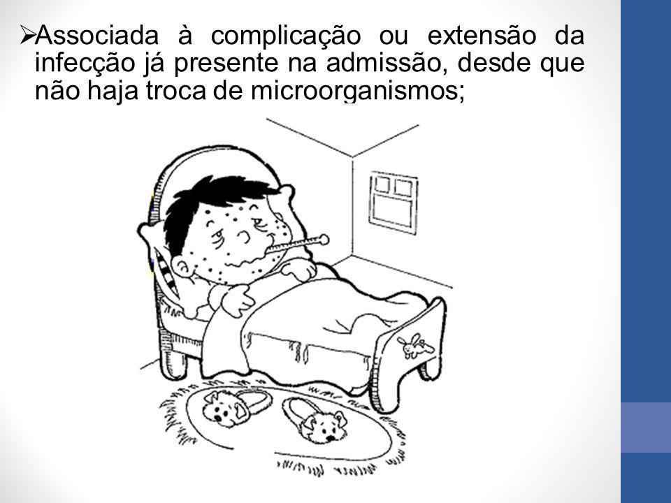  Associada à complicação ou extensão da infecção já presente na admissão, desde que não haja troca de microorganismos;