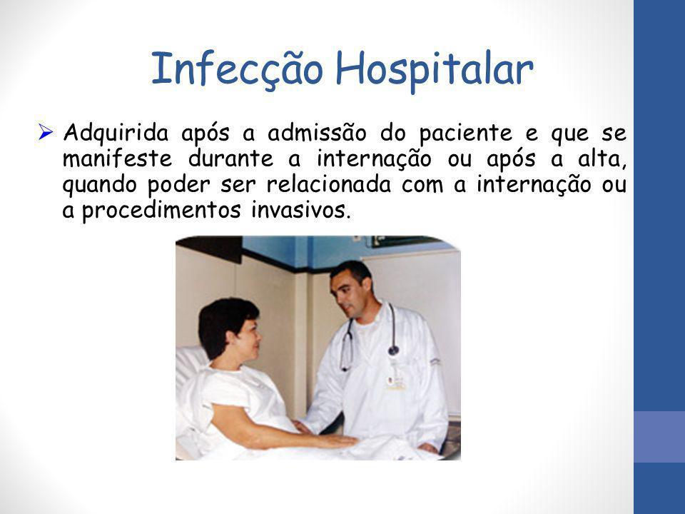 Infecção Hospitalar  Adquirida após a admissão do paciente e que se manifeste durante a internação ou após a alta, quando poder ser relacionada com a