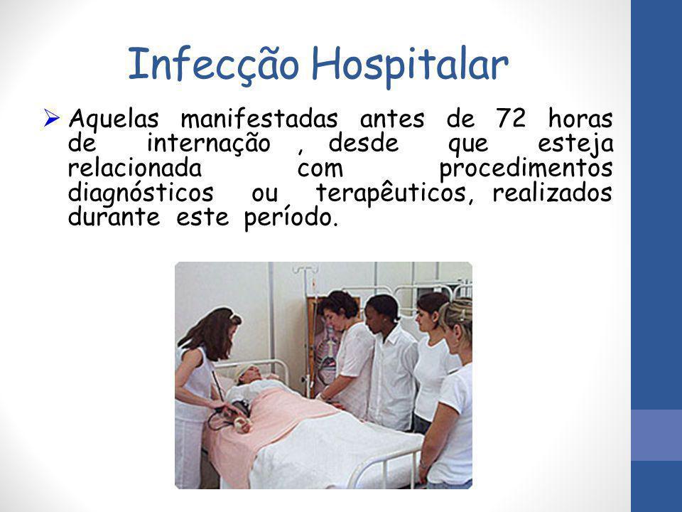 Infecção Hospitalar  Aquelas manifestadas antes de 72 horas de internação, desde que esteja relacionada com procedimentos diagnósticos ou terapêutico