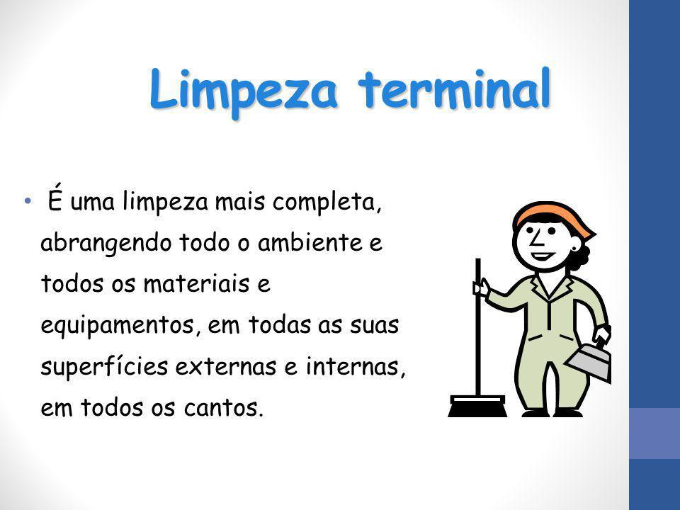 Limpeza terminal É uma limpeza mais completa, abrangendo todo o ambiente e todos os materiais e equipamentos, em todas as suas superfícies externas e