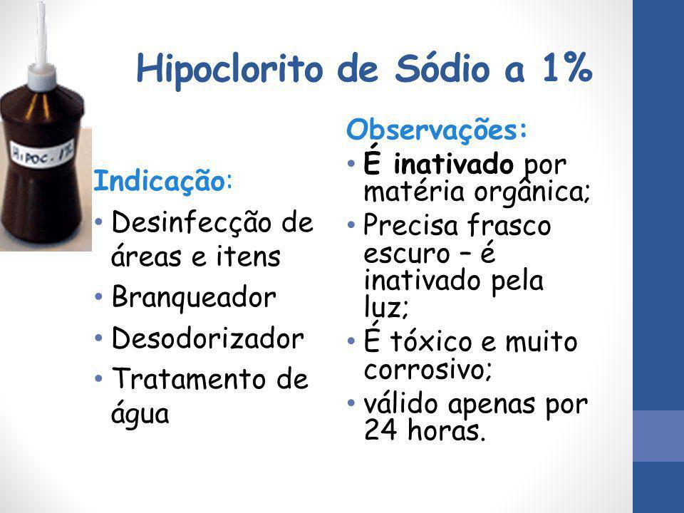 Hipoclorito de Sódio a 1% Indicação: Desinfecção de áreas e itens Branqueador Desodorizador Tratamento de água Observações: É inativado por matéria or