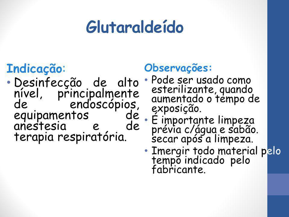 Glutaraldeído Indicação: Desinfecção de alto nível, principalmente de endoscópios, equipamentos de anestesia e de terapia respiratória. Observações: P
