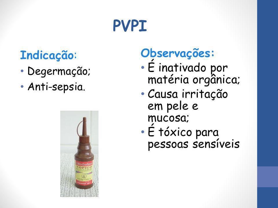 PVPI Indicação: Degermação; Anti-sepsia. Observações: É inativado por matéria orgânica; Causa irritação em pele e mucosa; É tóxico para pessoas sensív