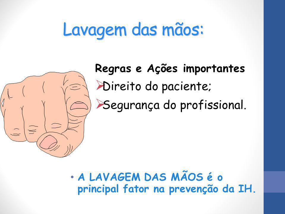 Lavagem das mãos: A LAVAGEM DAS MÃOS é o principal fator na prevenção da IH. Regras e Ações importantes  Direito do paciente;  Segurança do profissi