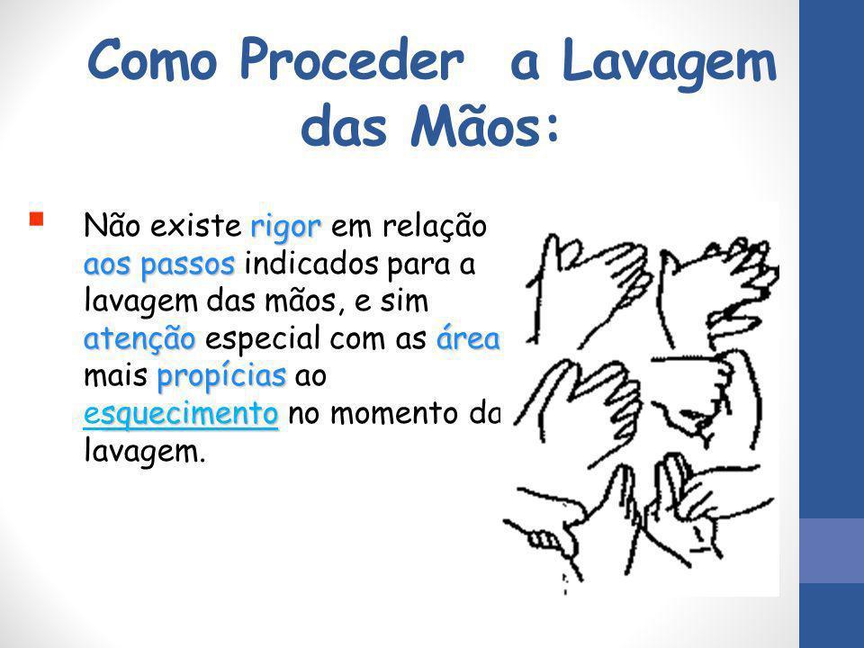 Como Proceder a Lavagem das Mãos: rigor aos passos atençãoáreas propícias squecimento  Não existe rigor em relação aos passos indicados para a lavage