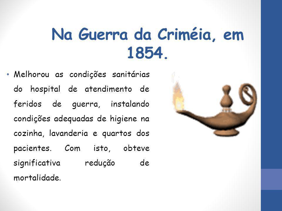 Na Guerra da Criméia, em 1854. Melhorou as condições sanitárias do hospital de atendimento de feridos de guerra, instalando condições adequadas de hig