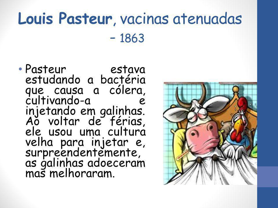 Louis Pasteur, vacinas atenuadas - 1863 Pasteur estava estudando a bactéria que causa a cólera, cultivando-a e injetando em galinhas. Ao voltar de fér