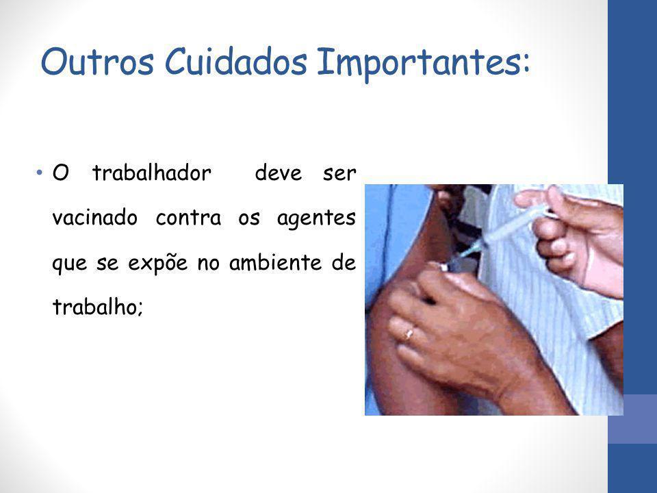 Outros Cuidados Importantes: O trabalhador deve ser vacinado contra os agentes que se expõe no ambiente de trabalho;