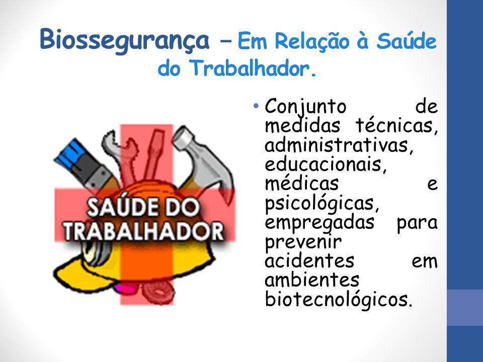 Biossegurança – Em Relação à Saúde do Trabalhador. Conjunto de medidas técnicas, administrativas, educacionais, médicas e psicológicas, empregadas par