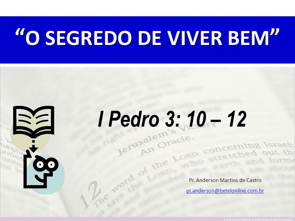""""""" O SEGREDO DE VIVER BEM """" I Pedro 3: 10 – 12 Pr. Anderson Martins de Castro pr.anderson@betelonline.com.br"""