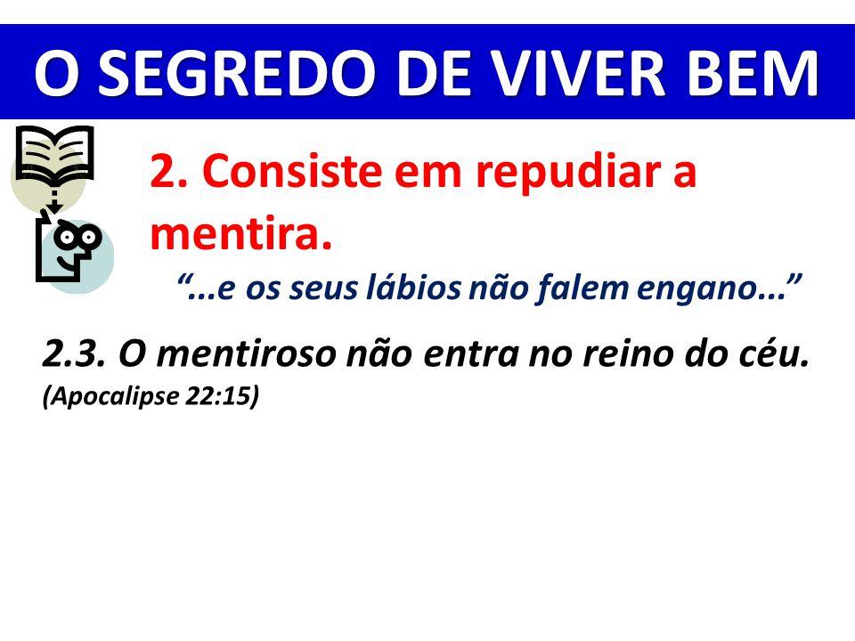 """O SEGREDO DE VIVER BEM 2. Consiste em repudiar a mentira. """"...e os seus lábios não falem engano..."""" 2.3. O mentiroso não entra no reino do céu. (Apoca"""