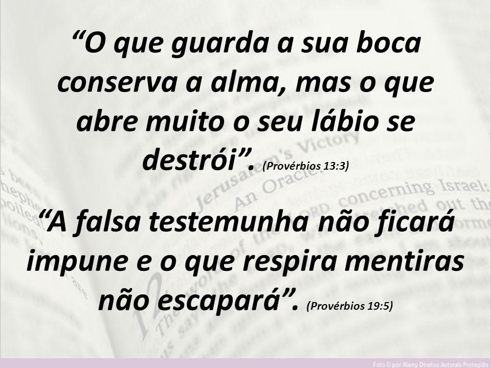 """""""O que guarda a sua boca conserva a alma, mas o que abre muito o seu lábio se destrói"""". (Provérbios 13:3) """"A falsa testemunha não ficará impune e o qu"""