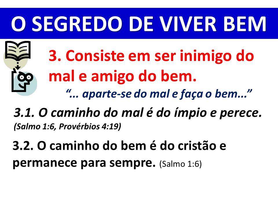 """O SEGREDO DE VIVER BEM 3. Consiste em ser inimigo do mal e amigo do bem. """"... aparte-se do mal e faça o bem..."""" 3.1. O caminho do mal é do ímpio e per"""