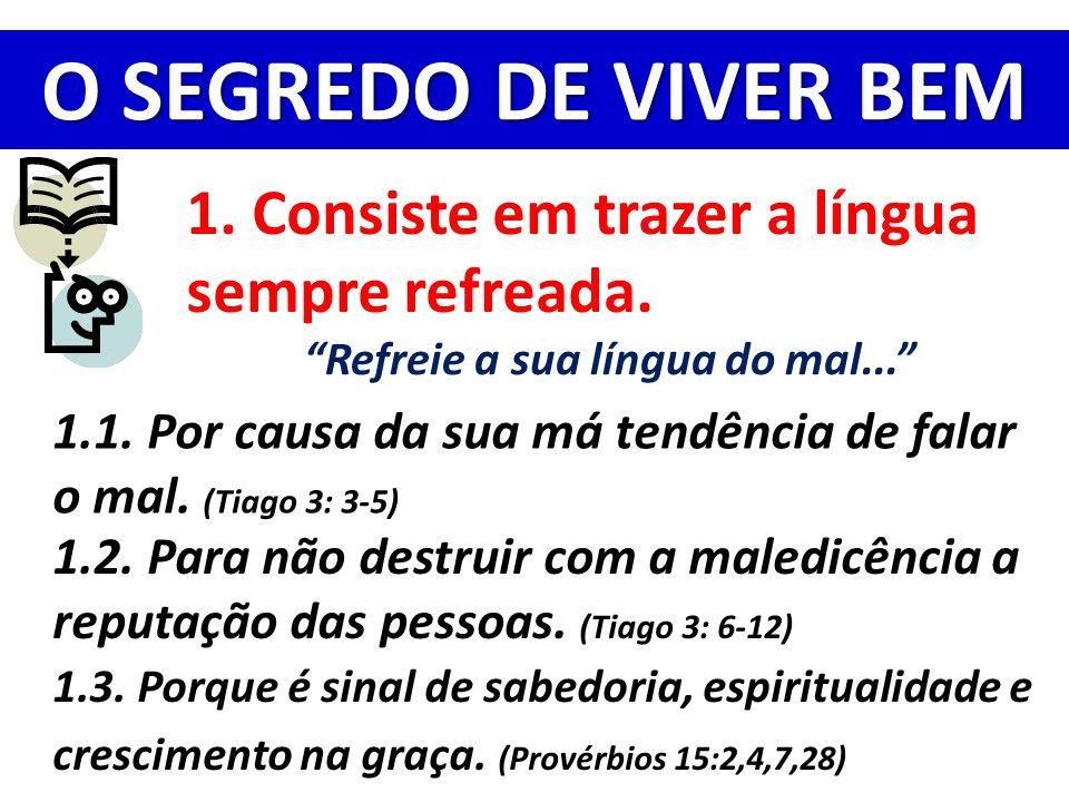 """O SEGREDO DE VIVER BEM 1. Consiste em trazer a língua sempre refreada. """"Refreie a sua língua do mal..."""" 1.1. Por causa da sua má tendência de falar o"""