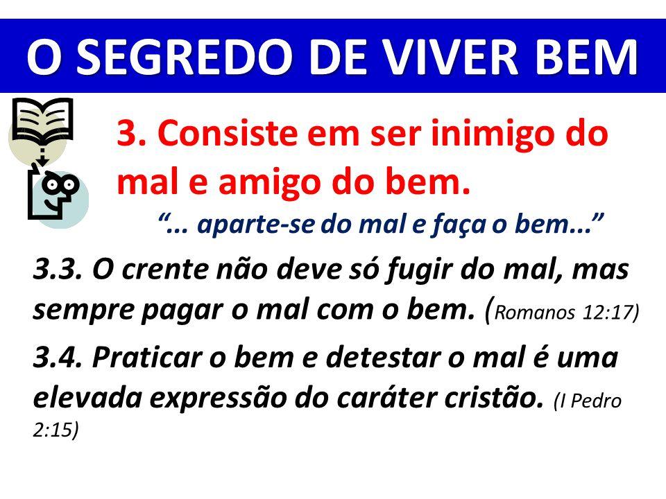 """O SEGREDO DE VIVER BEM 3. Consiste em ser inimigo do mal e amigo do bem. """"... aparte-se do mal e faça o bem..."""" 3.3. O crente não deve só fugir do mal"""