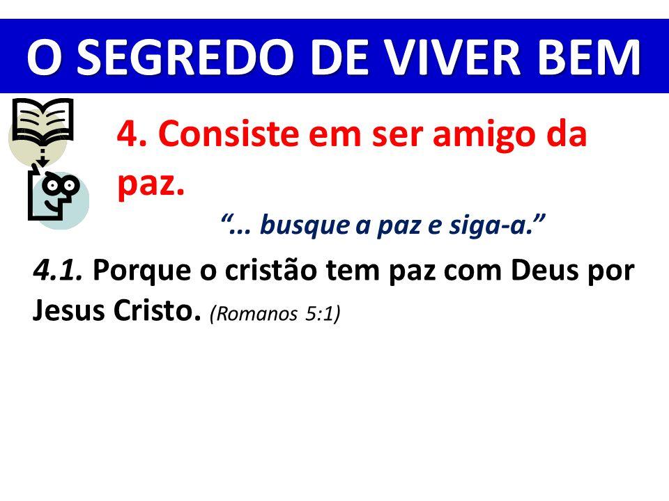 """O SEGREDO DE VIVER BEM 4. Consiste em ser amigo da paz. """"... busque a paz e siga-a."""" 4.1. Porque o cristão tem paz com Deus por Jesus Cristo. (Romanos"""