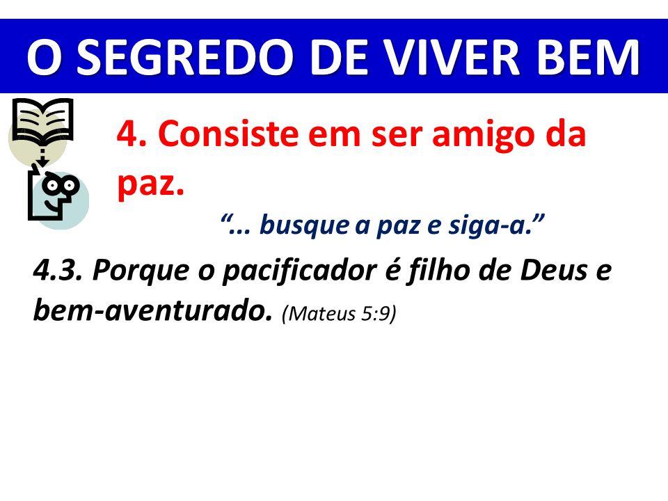 """O SEGREDO DE VIVER BEM 4. Consiste em ser amigo da paz. """"... busque a paz e siga-a."""" 4.3. Porque o pacificador é filho de Deus e bem-aventurado. (Mate"""