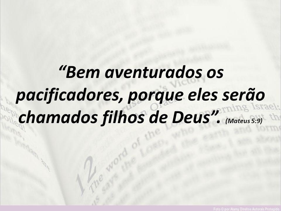 """""""Bem aventurados os pacificadores, porque eles serão chamados filhos de Deus"""". (Mateus 5:9)"""