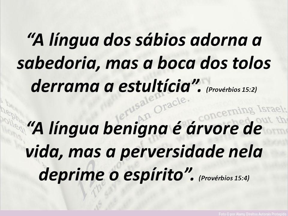 """""""A língua dos sábios adorna a sabedoria, mas a boca dos tolos derrama a estultícia"""". (Provérbios 15:2) """"A língua benigna é árvore de vida, mas a perve"""