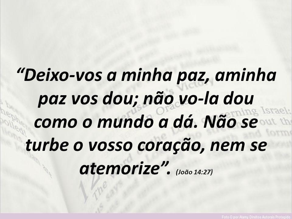 """""""Deixo-vos a minha paz, aminha paz vos dou; não vo-la dou como o mundo a dá. Não se turbe o vosso coração, nem se atemorize"""". (João 14:27)"""
