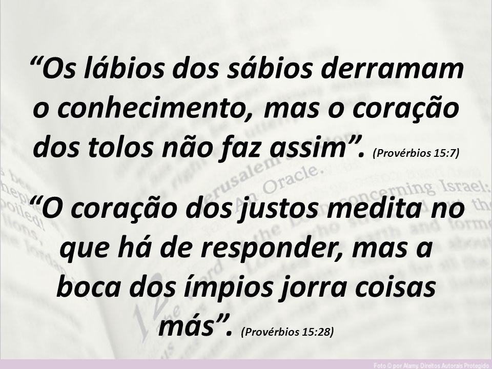 """""""Os lábios dos sábios derramam o conhecimento, mas o coração dos tolos não faz assim"""". (Provérbios 15:7) """"O coração dos justos medita no que há de res"""