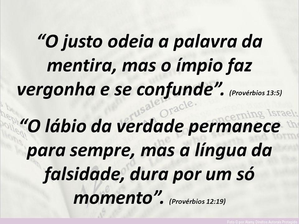 """""""O justo odeia a palavra da mentira, mas o ímpio faz vergonha e se confunde"""". (Provérbios 13:5) """"O lábio da verdade permanece para sempre, mas a língu"""
