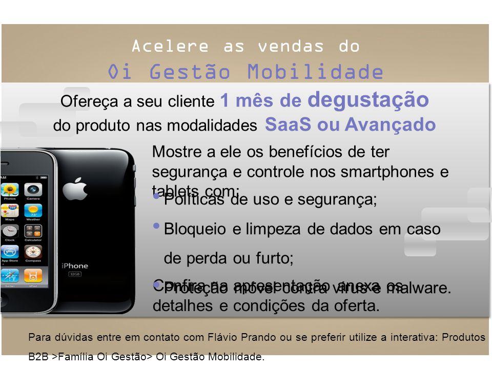 Acelere as vendas do Oi Gestão Mobilidade Para dúvidas entre em contato com Flávio Prando ou se preferir utilize a interativa: Produtos B2B >Família Oi Gestão> Oi Gestão Mobilidade.