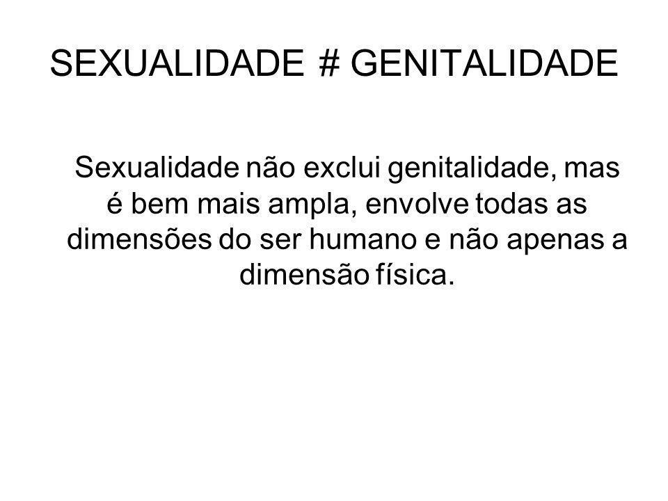 SEXUALIDADE # GENITALIDADE Sexualidade não exclui genitalidade, mas é bem mais ampla, envolve todas as dimensões do ser humano e não apenas a dimensão