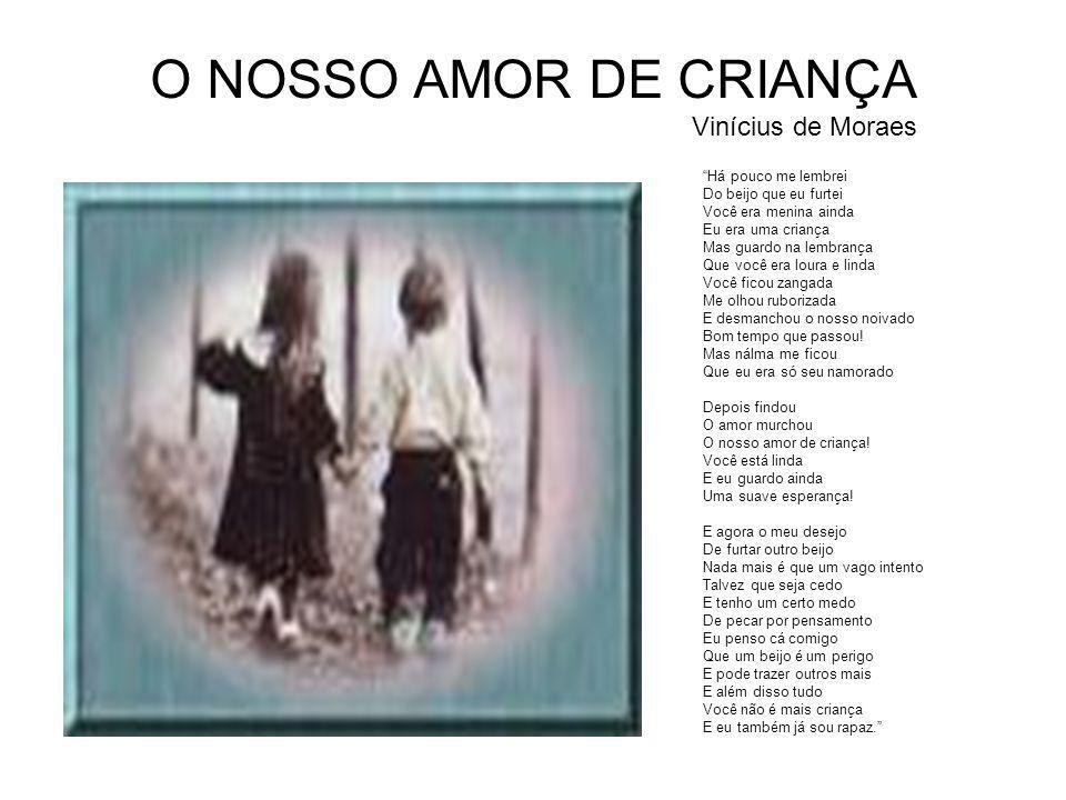 """O NOSSO AMOR DE CRIANÇA Vinícius de Moraes """"Há pouco me lembrei Do beijo que eu furtei Você era menina ainda Eu era uma criança Mas guardo na lembranç"""