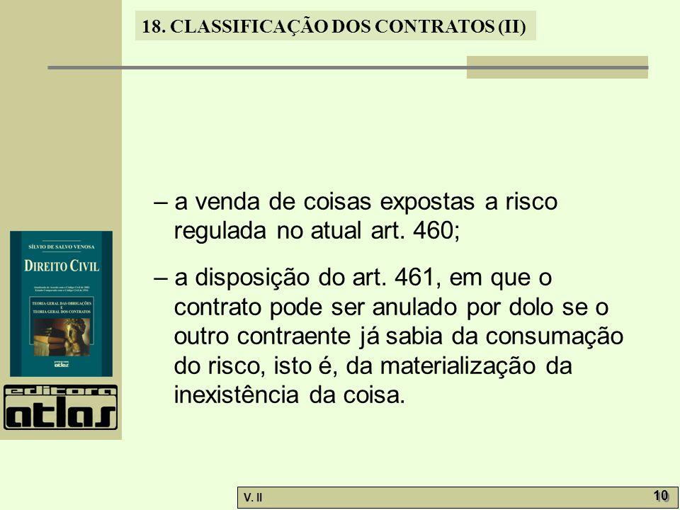 V. II 10 18. CLASSIFICAÇÃO DOS CONTRATOS (II) – a venda de coisas expostas a risco regulada no atual art. 460; – a disposição do art. 461, em que o co
