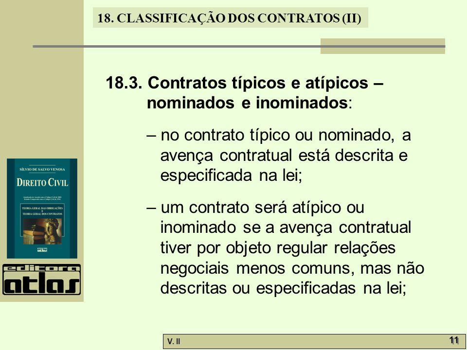 V. II 11 18. CLASSIFICAÇÃO DOS CONTRATOS (II) 18.3. Contratos típicos e atípicos – nominados e inominados: – no contrato típico ou nominado, a avença