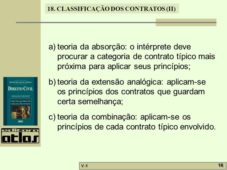 V. II 16 18. CLASSIFICAÇÃO DOS CONTRATOS (II) a)teoria da absorção: o intérprete deve procurar a categoria de contrato típico mais próxima para aplica
