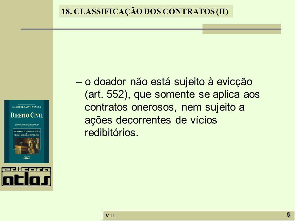V. II 5 5 18. CLASSIFICAÇÃO DOS CONTRATOS (II) – o doador não está sujeito à evicção (art. 552), que somente se aplica aos contratos onerosos, nem suj