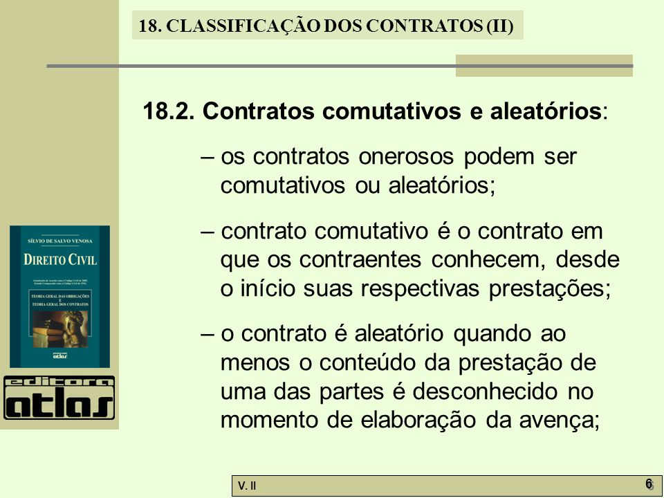 V. II 6 6 18. CLASSIFICAÇÃO DOS CONTRATOS (II) 18.2. Contratos comutativos e aleatórios: – os contratos onerosos podem ser comutativos ou aleatórios;