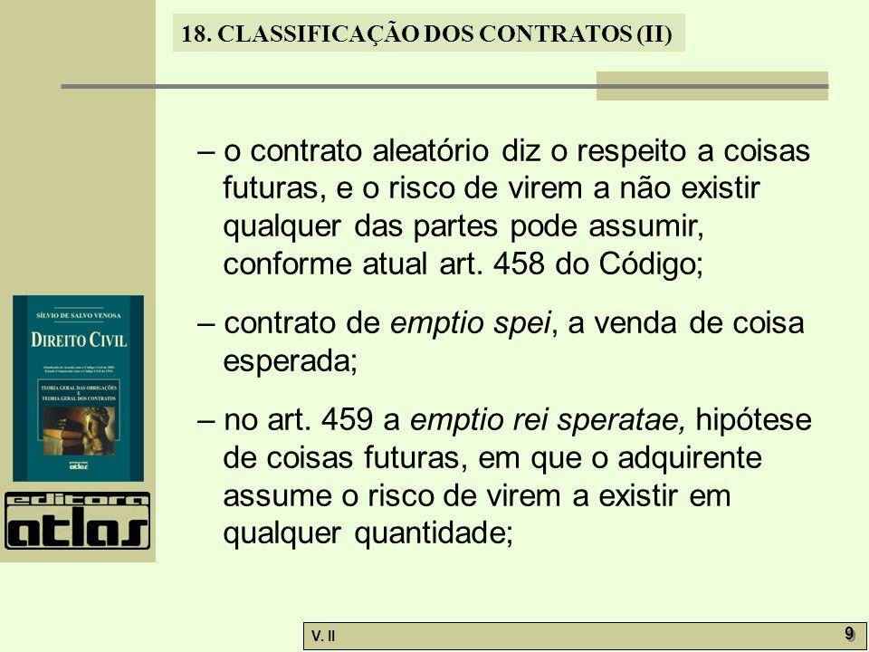 V. II 9 9 18. CLASSIFICAÇÃO DOS CONTRATOS (II) – o contrato aleatório diz o respeito a coisas futuras, e o risco de virem a não existir qualquer das p